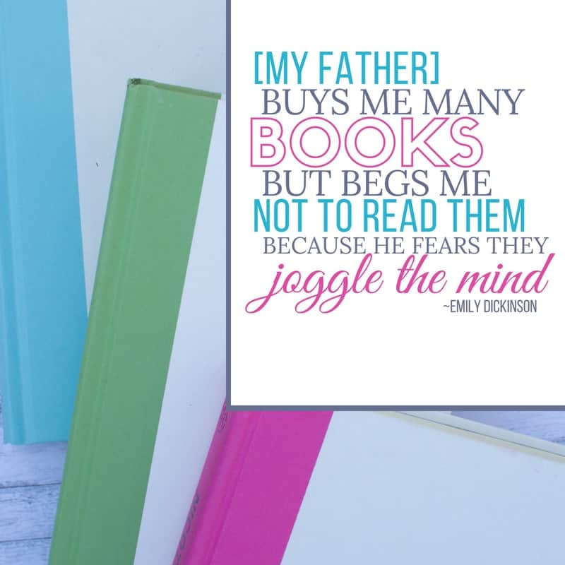 [My father] buys me many books, but begs me not to read them, because he fears they joggle the mind. Emily Dickinson