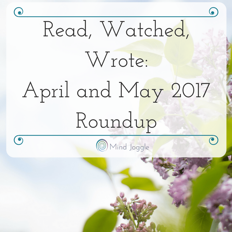 Read, Watched, Wrote: April and May 2017 Roundup