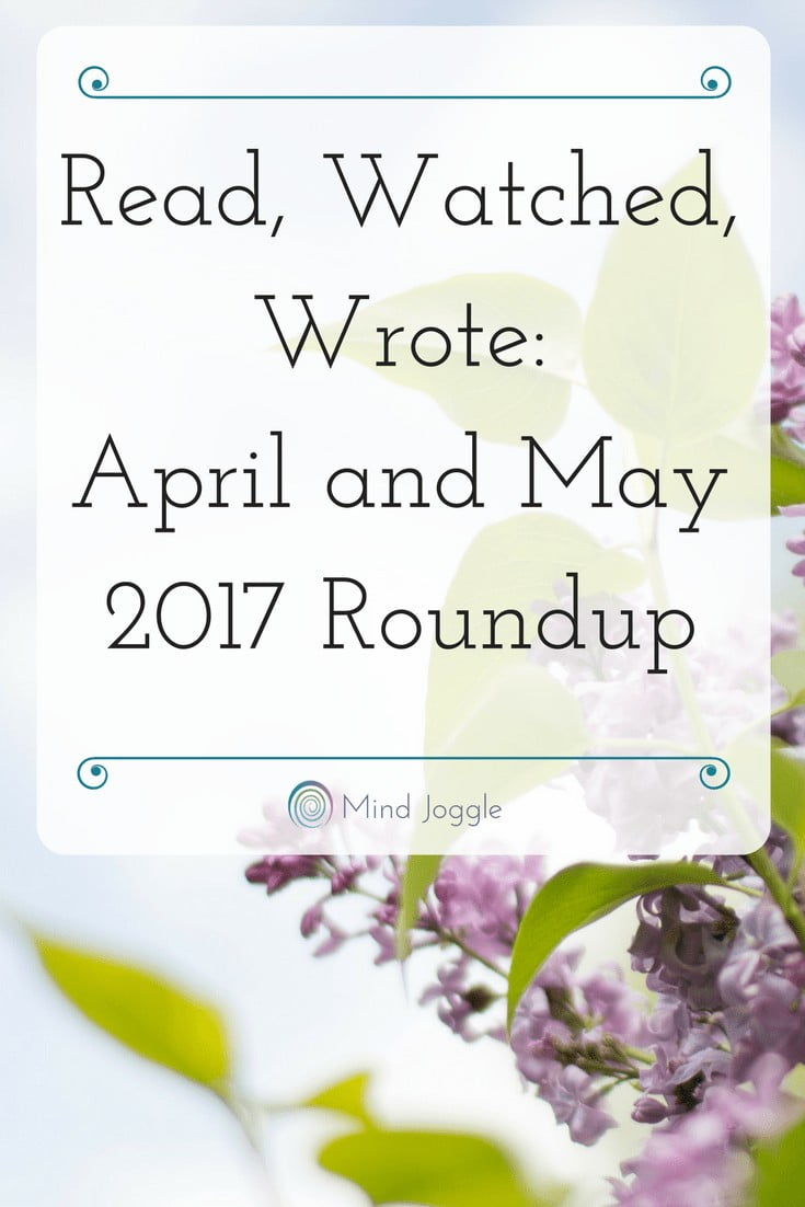 Read, Watched, Wrote- April and May 2017 Roundup