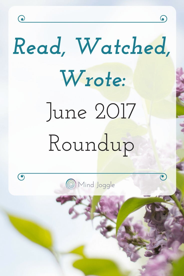 Read, Watched, Wrote: June 2017 Roundup