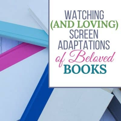 Watching (and Loving) Screen Adaptations of Beloved Books