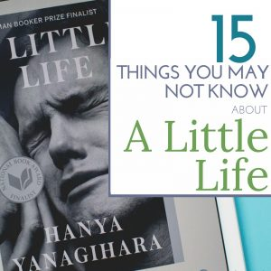 15 Things You May Not Know About A Little Life by Hanya Yanagihara