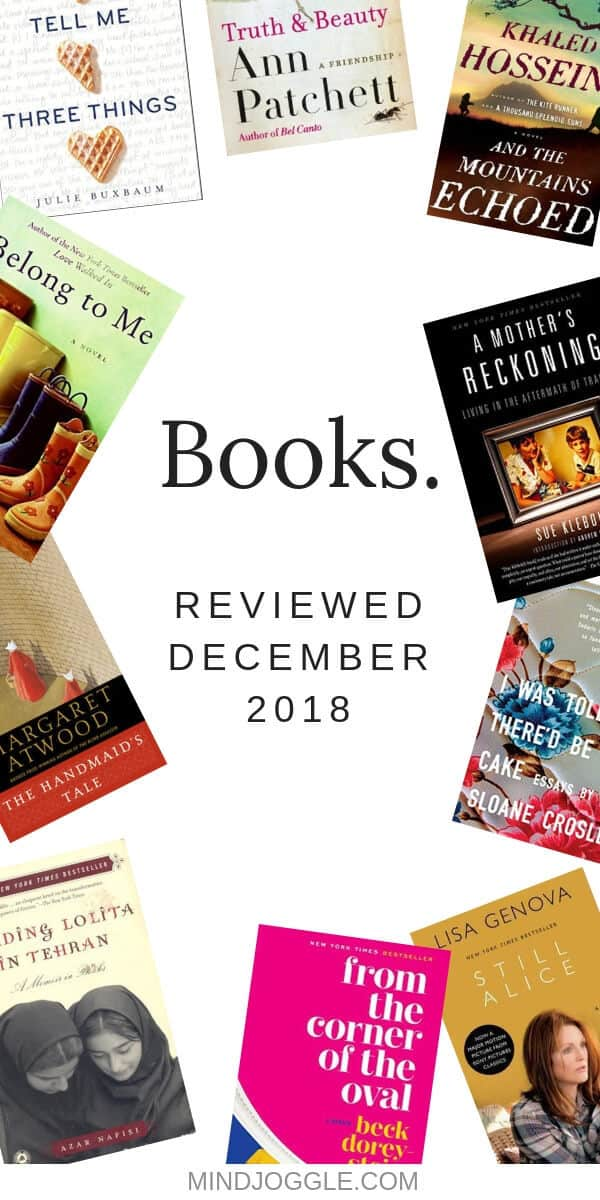 December 2018 book reviews, including Truth & Beauty, A Mother's Reckoning, From the Corner of the Oval, Tell Me Three Things, Still Alice, The Handmaid's Tale, Reading Lolita in Tehran, And the Mountains Echoed, Belong to Me, and I Was Told There'd Be Cake.