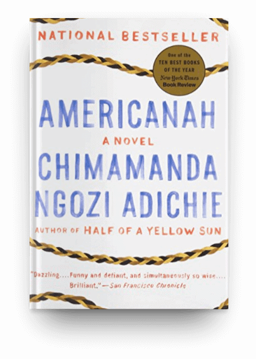 Americanah by Chimamanda Ngozi Adichie, a big thick book worth reading