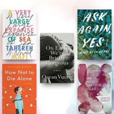 Book covers of On Earth We're Briefly Gorgeous, The Nine-Chambered Heart, How Not to Die Alone, Ask Again Yes, and A Very Large Expanse of Sea