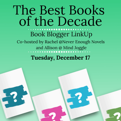 The Best Books of the Decade Book Blogger Linkup, co-hosted by Rachel at Never Enough Novels and Allison at Mind Joggle. Tuesday, December 17.