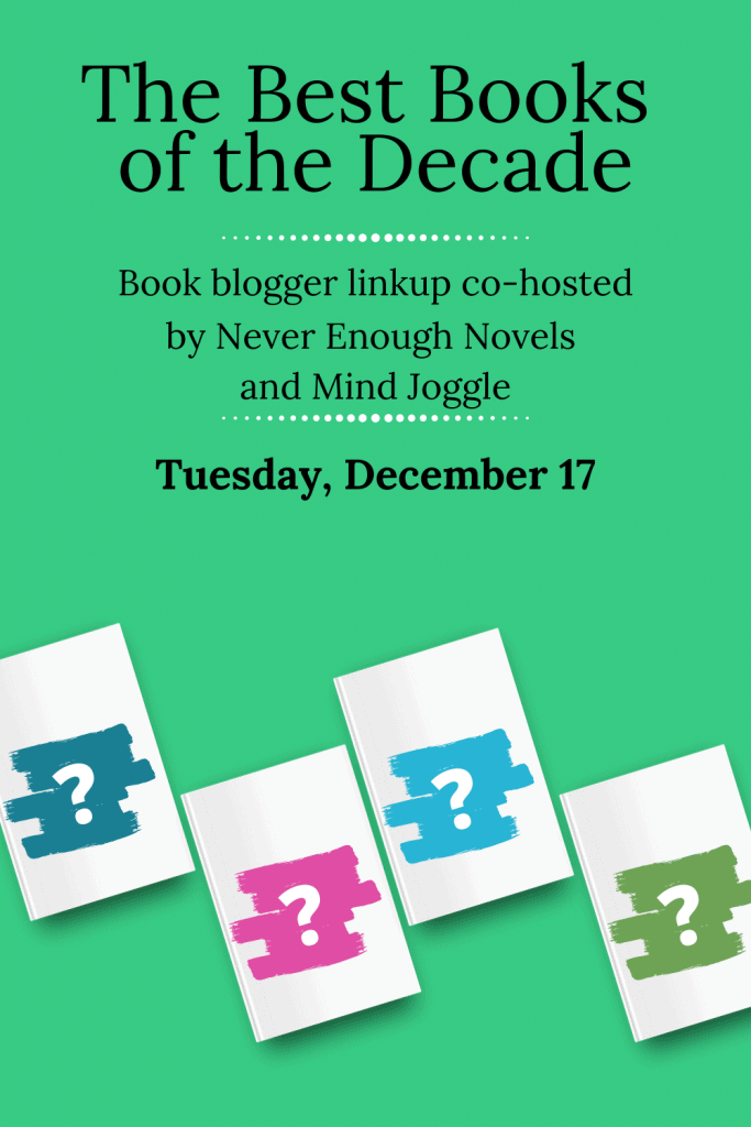 The Best Books of the Decade. Book blogger linkup co-hosted by Never Enough Novels and Mind Joggle on Tuesday, December 17.
