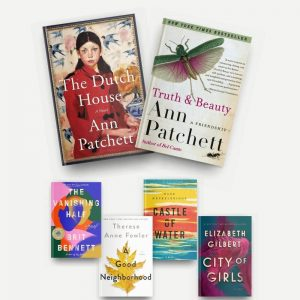 Covers of Ann Patchett's The Dutch House and Truth and Beauty, and read-alikes The Vanishing Half, A Good Neighborhood, Castle of Water, and City of Girls.